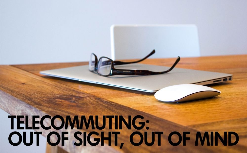 Telecommuting: Out of sight = out of mind