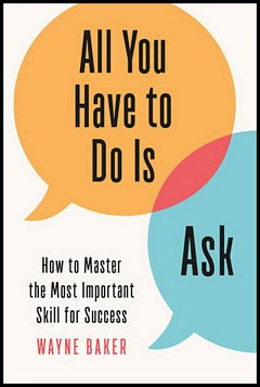 'All You Have to Do Is Ask' by Wayne Baker (ISBN 1984825925)