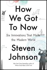 'How We Got to Now Six Innovations That Made the Modern World' by Steven Johnson (ISBN 1594632960)