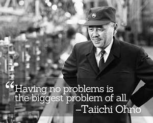 Taiichi Ohno - 'Having no problems is the biggest problem of all.'