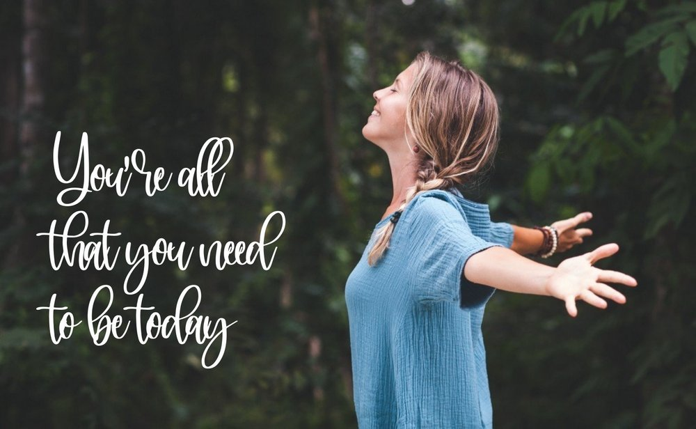 You're all that you need to be today
